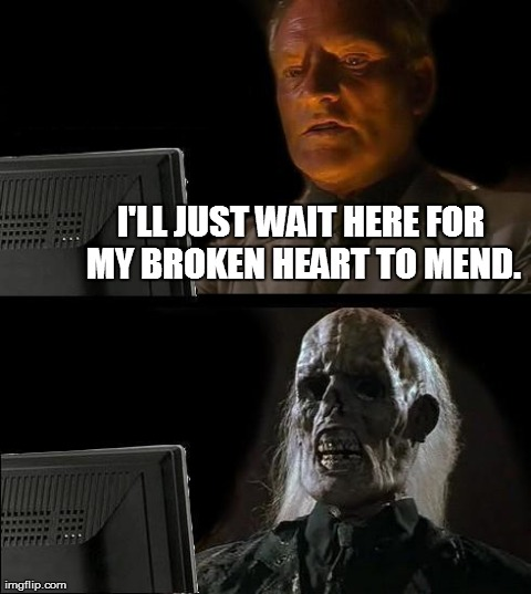 This ain't gonna work. | I'LL JUST WAIT HERE FOR MY BROKEN HEART TO MEND. | image tagged in memes,ill just wait here,broken heart | made w/ Imgflip meme maker
