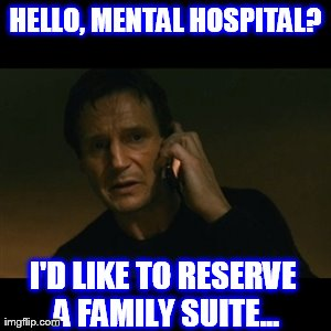Liam Neeson Taken Meme | HELLO, MENTAL HOSPITAL? I'D LIKE TO RESERVE A FAMILY SUITE... | image tagged in memes,liam neeson taken | made w/ Imgflip meme maker