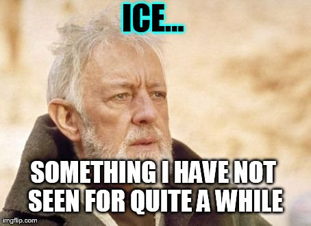 Obi Wan Kenobi Meme | ICE... SOMETHING I HAVE NOT SEEN FOR QUITE A WHILE | image tagged in memes,obi wan kenobi | made w/ Imgflip meme maker