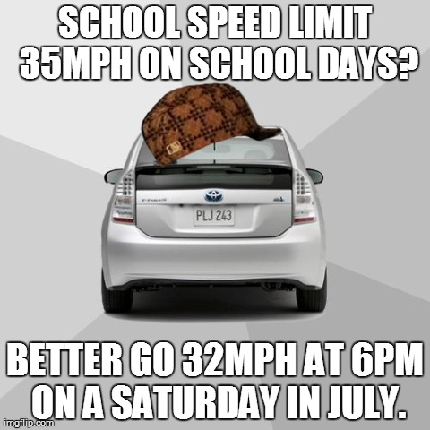 SCHOOL SPEED LIMIT 35MPH ON SCHOOL DAYS? BETTER GO 32MPH AT 6PM ON A SATURDAY IN JULY. | image tagged in bad driver meme,scumbag | made w/ Imgflip meme maker