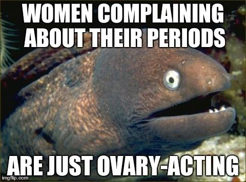 Bad Joke Eel Meme | WOMEN COMPLAINING ABOUT THEIR PERIODS ARE JUST OVARY-ACTING | image tagged in memes,bad joke eel,AdviceAnimals | made w/ Imgflip meme maker