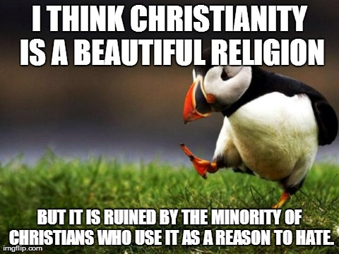 Unpopular Opinion Puffin Meme | I THINK CHRISTIANITY IS A BEAUTIFUL RELIGION BUT IT IS RUINED BY THE MINORITY OF CHRISTIANS WHO USE IT AS A REASON TO HATE. | image tagged in memes,unpopular opinion puffin,AdviceAnimals | made w/ Imgflip meme maker