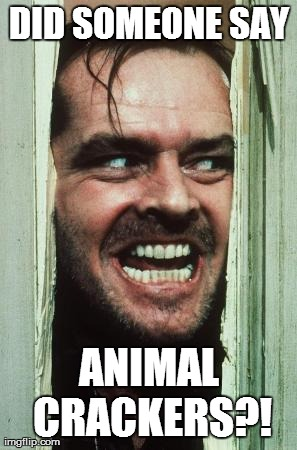 Here's Johnny | DID SOMEONE SAY ANIMAL CRACKERS?! | image tagged in memes,heres johnny | made w/ Imgflip meme maker