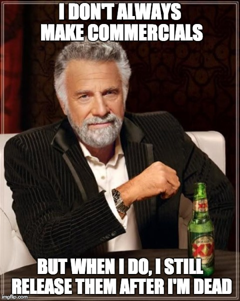 The Most Interesting Man In The World Meme | I DON'T ALWAYS MAKE COMMERCIALS BUT WHEN I DO, I STILL RELEASE THEM AFTER I'M DEAD | image tagged in memes,the most interesting man in the world | made w/ Imgflip meme maker