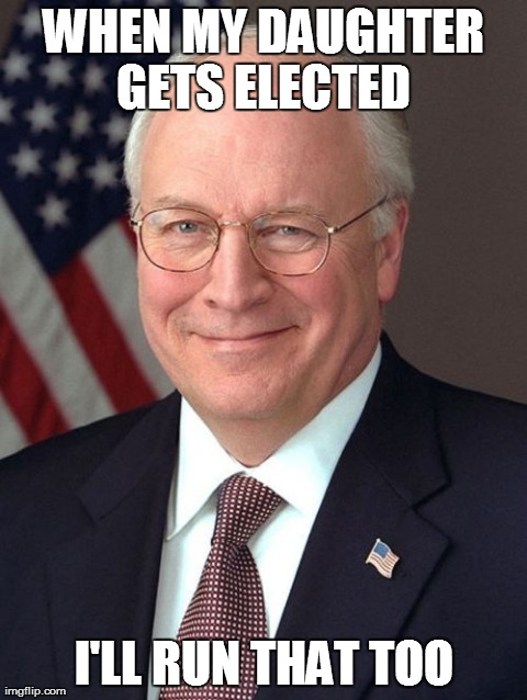 Dick Cheney | WHEN MY DAUGHTER GETS ELECTED  I'LL RUN THAT TOO | image tagged in memes,dick cheney | made w/ Imgflip meme maker