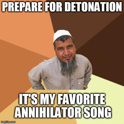 Ordinary Muslim Man Meme | PREPARE FOR DETONATION IT'S MY FAVORITE ANNIHILATOR SONG | image tagged in memes,ordinary muslim man | made w/ Imgflip meme maker