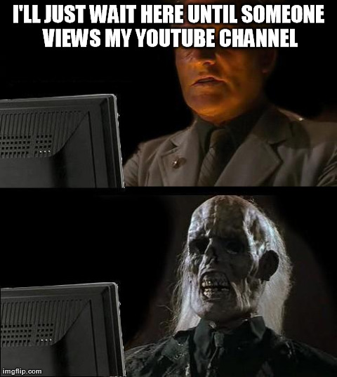 LOL This is how I feel all the time XD | I'LL JUST WAIT HERE UNTIL SOMEONE VIEWS MY YOUTUBE CHANNEL | image tagged in memes,ill just wait here,youtube | made w/ Imgflip meme maker