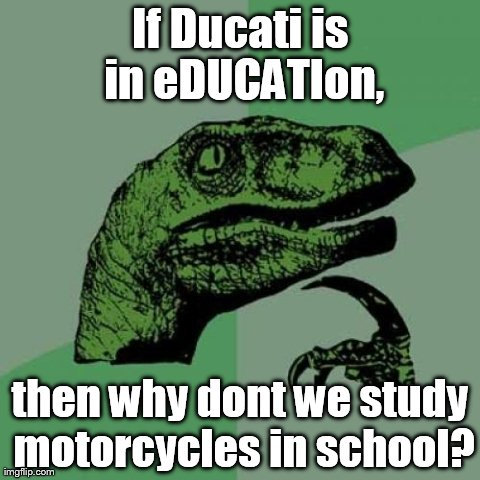 Philosoraptor Meme | If Ducati is in eDUCATIon, then why dont we study motorcycles in school? | image tagged in memes,philosoraptor | made w/ Imgflip meme maker