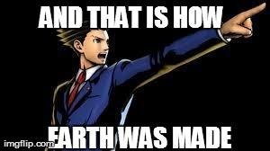 AND THAT IS HOW EARTH WAS MADE | image tagged in AdviceAnimals | made w/ Imgflip meme maker