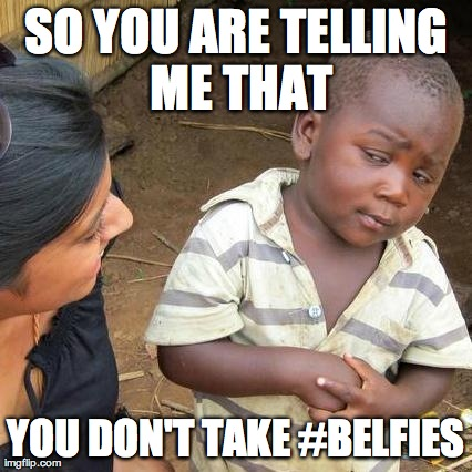 Third World Skeptical Kid Meme | SO YOU ARE TELLING ME THAT YOU DON'T TAKE #BELFIES | image tagged in memes,third world skeptical kid | made w/ Imgflip meme maker