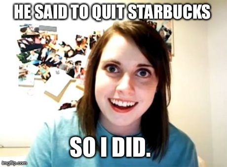 Overly Attached Girlfriend | HE SAID TO QUIT STARBUCKS SO I DID. | image tagged in memes,overly attached girlfriend,coffee,crazy,first world problems | made w/ Imgflip meme maker