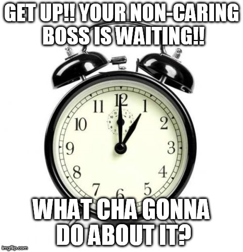 Alarm Clock | GET UP!! YOUR NON-CARING BOSS IS WAITING!! WHAT CHA GONNA DO ABOUT IT? | image tagged in memes,alarm clock | made w/ Imgflip meme maker
