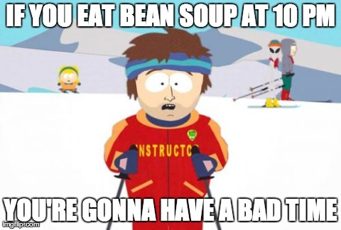 Super Cool Ski Instructor Meme | IF YOU EAT BEAN SOUP AT 10 PM YOU'RE GONNA HAVE A BAD TIME | image tagged in memes,super cool ski instructor | made w/ Imgflip meme maker