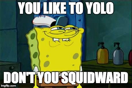 Dont You Squidward Meme | YOU LIKE TO YOLO DON'T YOU SQUIDWARD | image tagged in memes,dont you squidward | made w/ Imgflip meme maker