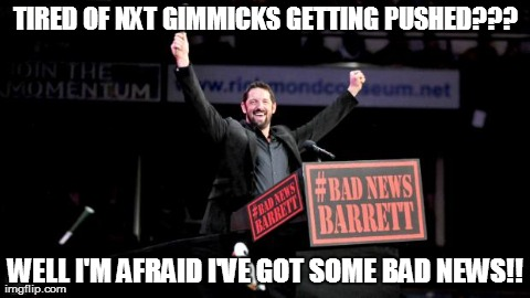 Bad News Barrett | TIRED OF NXT GIMMICKS GETTING PUSHED??? WELL I'M AFRAID I'VE GOT SOME BAD NEWS!! | image tagged in bad news barrett | made w/ Imgflip meme maker