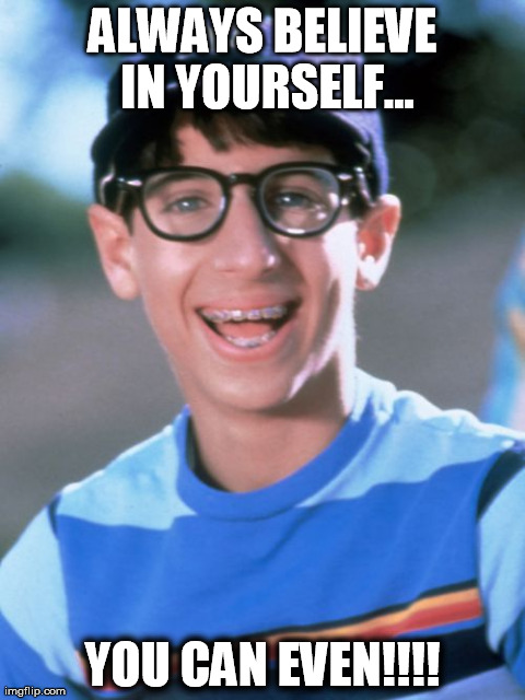 Paul Wonder Years | ALWAYS BELIEVE IN YOURSELF... YOU CAN EVEN!!!! | image tagged in memes,paul wonder years | made w/ Imgflip meme maker