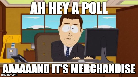 Aaaaand Its Gone Meme | AH HEY A POLL AAAAAAND IT'S MERCHANDISE | image tagged in memes,aaaaand its gone | made w/ Imgflip meme maker