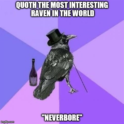 "Rich Raven | QUOTH THE MOST INTERESTING RAVEN IN THE WORLD ""NEVERBORE"" 