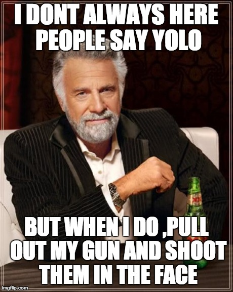 The Most Interesting Man In The World Meme | I DONT ALWAYS HERE PEOPLE SAY YOLO BUT WHEN I DO ,PULL OUT MY GUN AND SHOOT THEM IN THE FACE | image tagged in memes,the most interesting man in the world | made w/ Imgflip meme maker