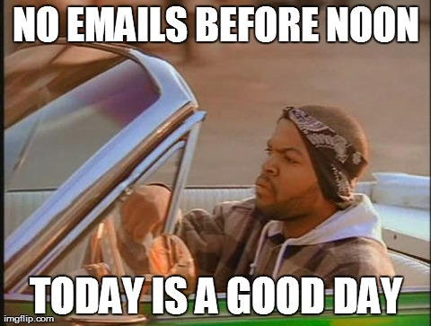 Ice Cube | NO EMAILS BEFORE NOON TODAY IS A GOOD DAY | image tagged in ice cube,AdviceAnimals | made w/ Imgflip meme maker