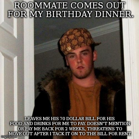 Scumbag Steve Meme | ROOMMATE COMES OUT FOR MY BIRTHDAY DINNER. LEAVES ME HIS 70 DOLLAR BILL FOR HIS FOOD AND DRINKS FOR ME TO PAY. DOESN'T MENTION OR PAY ME BAC | image tagged in memes,scumbag steve,AdviceAnimals | made w/ Imgflip meme maker