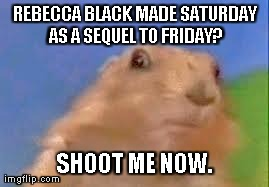 Dramatic Chipmunk | REBECCA BLACK MADE SATURDAY AS A SEQUEL TO FRIDAY? SHOOT ME NOW. | image tagged in dramatic chipmunk | made w/ Imgflip meme maker