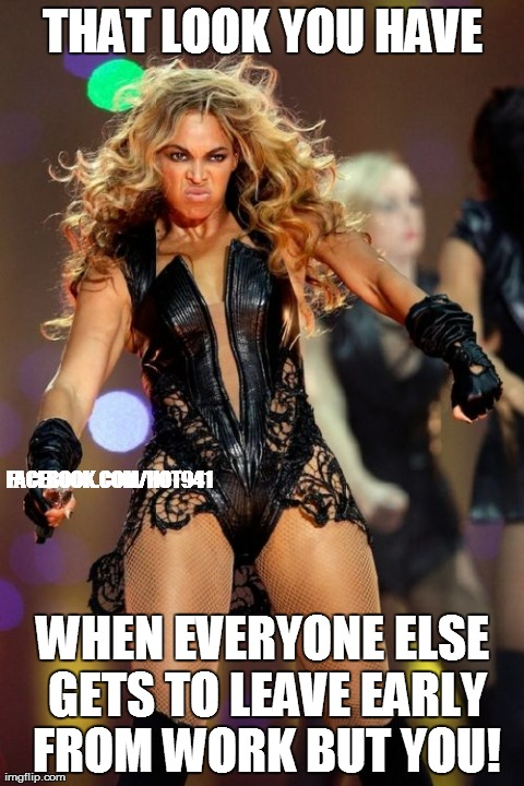 Beyonce Knowles Superbowl Face | THAT LOOK YOU HAVE WHEN EVERYONE ELSE GETS TO LEAVE EARLY FROM WORK BUT YOU! FACEBOOK.COM/HOT941 | image tagged in memes,beyonce knowles superbowl face | made w/ Imgflip meme maker