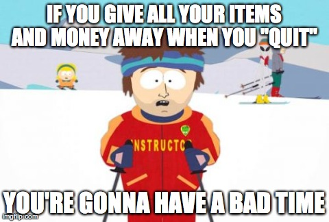 "Super Cool Ski Instructor Meme | IF YOU GIVE ALL YOUR ITEMS AND MONEY AWAY WHEN YOU ""QUIT""  YOU'RE GONNA HAVE A BAD TIME 