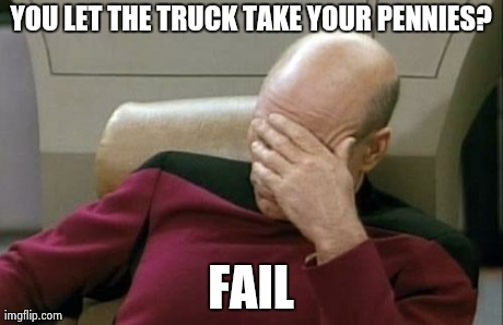 Captain Picard Facepalm Meme | YOU LET THE TRUCK TAKE YOUR PENNIES? FAIL | image tagged in memes,captain picard facepalm | made w/ Imgflip meme maker