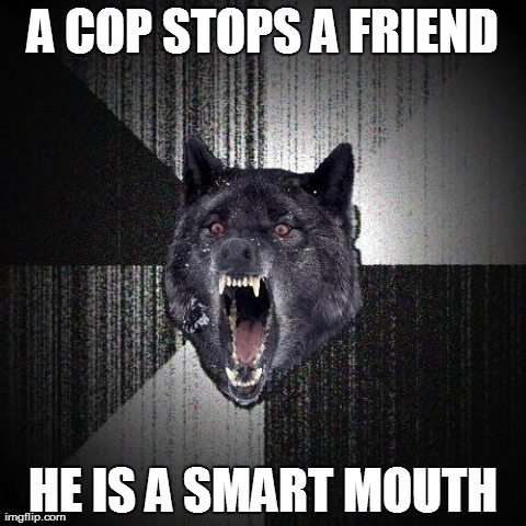 Insanity Wolf Meme | A COP STOPS A FRIEND HE IS A SMART MOUTH | image tagged in memes,insanity wolf,AdviceAnimals | made w/ Imgflip meme maker