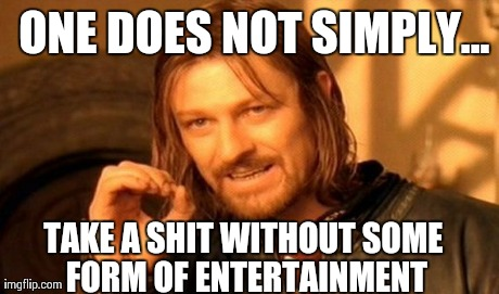 ONE DOES NOT SIMPLY... TAKE A SHIT WITHOUT SOME FORM OF ENTERTAINMENT | image tagged in memes,one does not simply | made w/ Imgflip meme maker