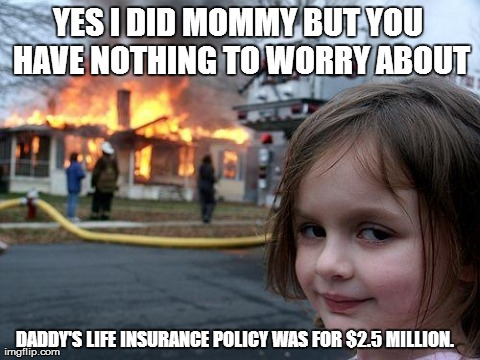 Disaster Girl | YES I DID MOMMY BUT YOU HAVE NOTHING TO WORRY ABOUT DADDY'S LIFE INSURANCE POLICY WAS FOR $2.5 MILLION. | image tagged in memes,disaster girl | made w/ Imgflip meme maker