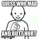 Guess who | GUESS WHO MAD AND BUTT HURT | image tagged in guess who | made w/ Imgflip meme maker