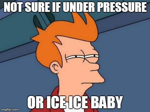 Futurama Fry Meme | NOT SURE IF UNDER PRESSURE OR ICE ICE BABY | image tagged in memes,futurama fry,AdviceAnimals | made w/ Imgflip meme maker