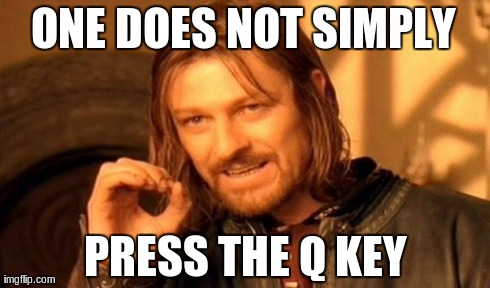 One Does Not Simply Meme | ONE DOES NOT SIMPLY PRESS THE Q KEY | image tagged in memes,one does not simply | made w/ Imgflip meme maker