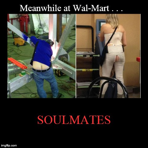 SOULMATES | Meanwhile at Wal-Mart . . . | image tagged in funny,demotivationals,walmart,meanwhile in,soulmates,butt | made w/ Imgflip demotivational maker