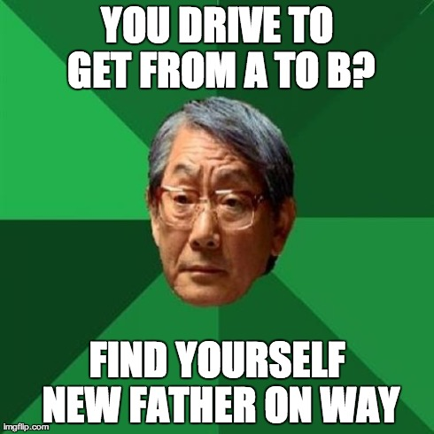 Take a Left down Orphan Boulevard  | YOU DRIVE TO GET FROM A TO B? FIND YOURSELF NEW FATHER ON WAY | image tagged in memes,high expectations asian father,disowned,driving,a | made w/ Imgflip meme maker