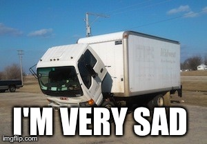 Okay Truck | I'M VERY SAD | image tagged in memes,okay truck | made w/ Imgflip meme maker