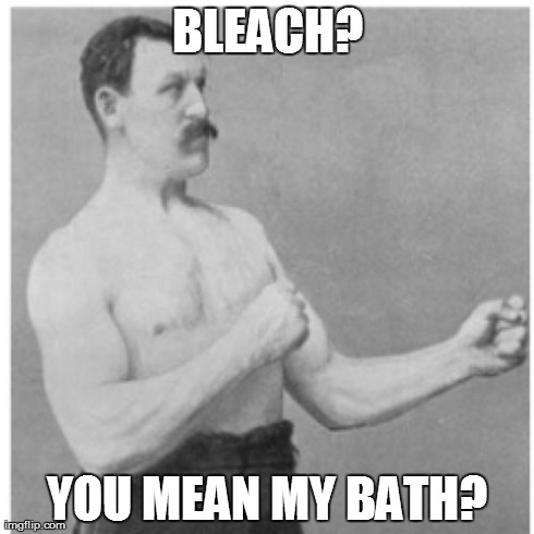 Overly Manly Man | BLEACH? YOU MEAN MY BATH? | image tagged in memes,overly manly man | made w/ Imgflip meme maker