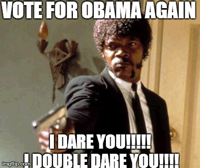 Say That Again I Dare You | VOTE FOR OBAMA AGAIN I DARE YOU!!!!! I DOUBLE DARE YOU!!!! | image tagged in memes,say that again i dare you | made w/ Imgflip meme maker