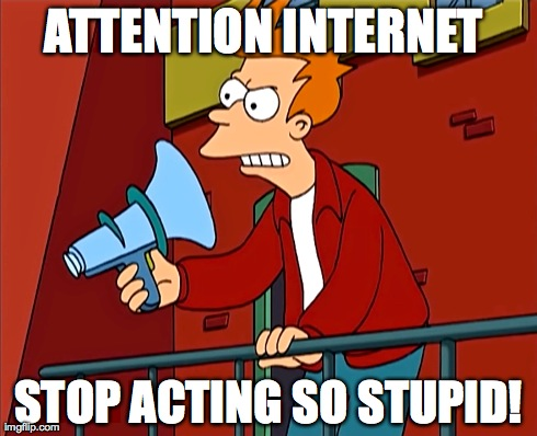 Attention Internet! | ATTENTION INTERNET  STOP ACTING SO STUPID! | image tagged in futurama fry,funny,internet,first day on the internet kid,facebook,youtube | made w/ Imgflip meme maker