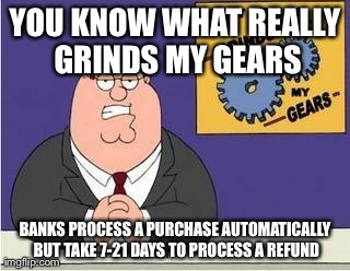 You know what grinds my gears | YOU KNOW WHAT REALLY GRINDS MY GEARS BANKS PROCESS A PURCHASE AUTOMATICALLY BUT TAKE 7-21 DAYS TO PROCESS A REFUND | image tagged in you know what grinds my gears | made w/ Imgflip meme maker