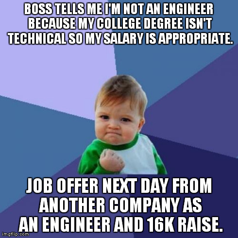 Success Kid Meme | BOSS TELLS ME I'M NOT AN ENGINEER BECAUSE MY COLLEGE DEGREE ISN'T TECHNICAL SO MY SALARY IS APPROPRIATE. JOB OFFER NEXT DAY FROM ANOTHER COM | image tagged in memes,success kid,AdviceAnimals | made w/ Imgflip meme maker