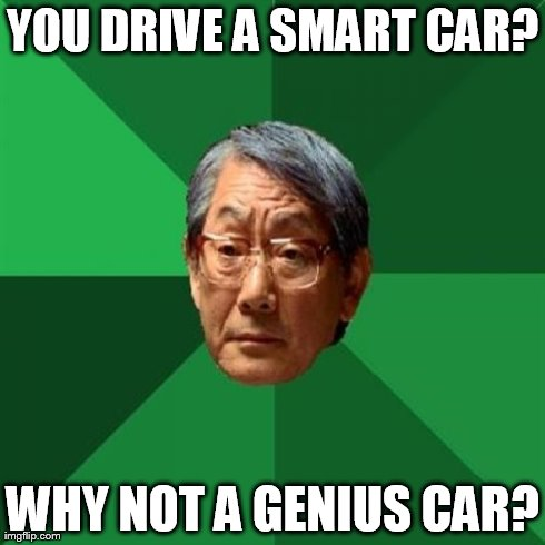 High Expectations Asian Father | YOU DRIVE A SMART CAR? WHY NOT A GENIUS CAR? | image tagged in memes,high expectations asian father | made w/ Imgflip meme maker