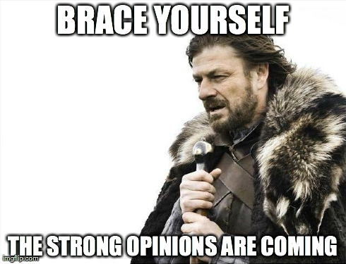 Brace Yourselves X is Coming Meme | BRACE YOURSELF THE STRONG OPINIONS ARE COMING | image tagged in memes,brace yourselves x is coming | made w/ Imgflip meme maker