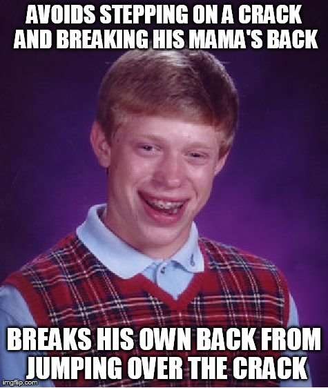 Bad Luck Brian | AVOIDS STEPPING ON A CRACK AND BREAKING HIS MAMA'S BACK BREAKS HIS OWN BACK FROM JUMPING OVER THE CRACK | image tagged in memes,bad luck brian | made w/ Imgflip meme maker