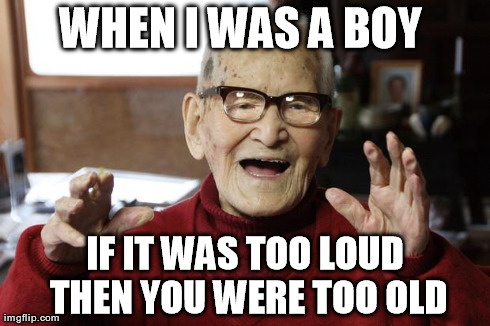 WHEN I WAS A BOY  IF IT WAS TOO LOUD THEN YOU WERE TOO OLD | image tagged in old dude | made w/ Imgflip meme maker