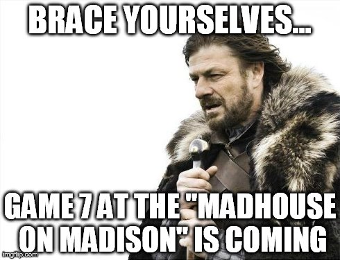 "Brace Yourselves X is Coming Meme | BRACE YOURSELVES... GAME 7 AT THE ""MADHOUSE ON MADISON"" IS COMING 