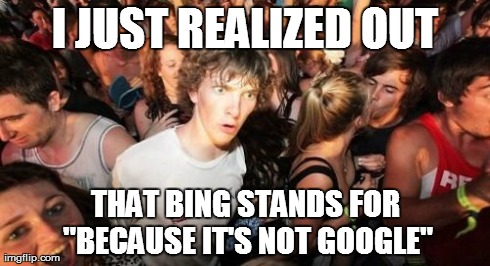 "Sudden Clarity Clarence Meme | I JUST REALIZED OUT THAT BING STANDS FOR ""BECAUSE IT'S NOT GOOGLE"" 
