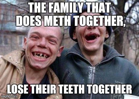 Ugly Twins | THE FAMILY THAT DOES METH TOGETHER, LOSE THEIR TEETH TOGETHER | image tagged in memes,ugly twins | made w/ Imgflip meme maker